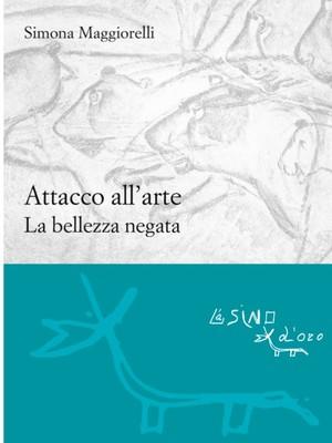 Simona Maggiorelli, Attacco all'arte: La bellezza negata, L'Asino d'Oro, 2017
