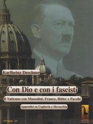 Karlheinz Deschner, Con Dio e con i fascisti Il Vaticano con Mussolini, Franco, Hitler e Pavelic, Massari editore, 2016