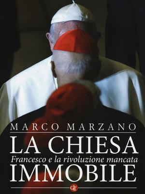Marco Marzano, La Chiesa immobile. Francesco e la rivoluzione mancata, Laterza 2018